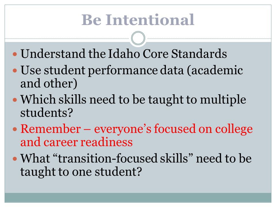 Be Intentional Understand the Idaho Core Standards Use student performance data (academic and other) Which skills need to be taught to multiple studen