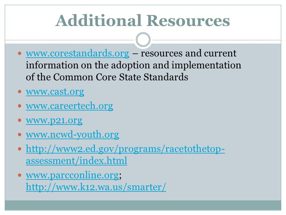 Additional Resources www.corestandards.org – resources and current information on the adoption and implementation of the Common Core State Standards www.corestandards.org www.cast.org www.careertech.org www.p21.org www.ncwd-youth.org http://www2.ed.gov/programs/racetothetop- assessment/index.html http://www2.ed.gov/programs/racetothetop- assessment/index.html www.parcconline.org; http://www.k12.wa.us/smarter/ www.parcconline.org http://www.k12.wa.us/smarter/