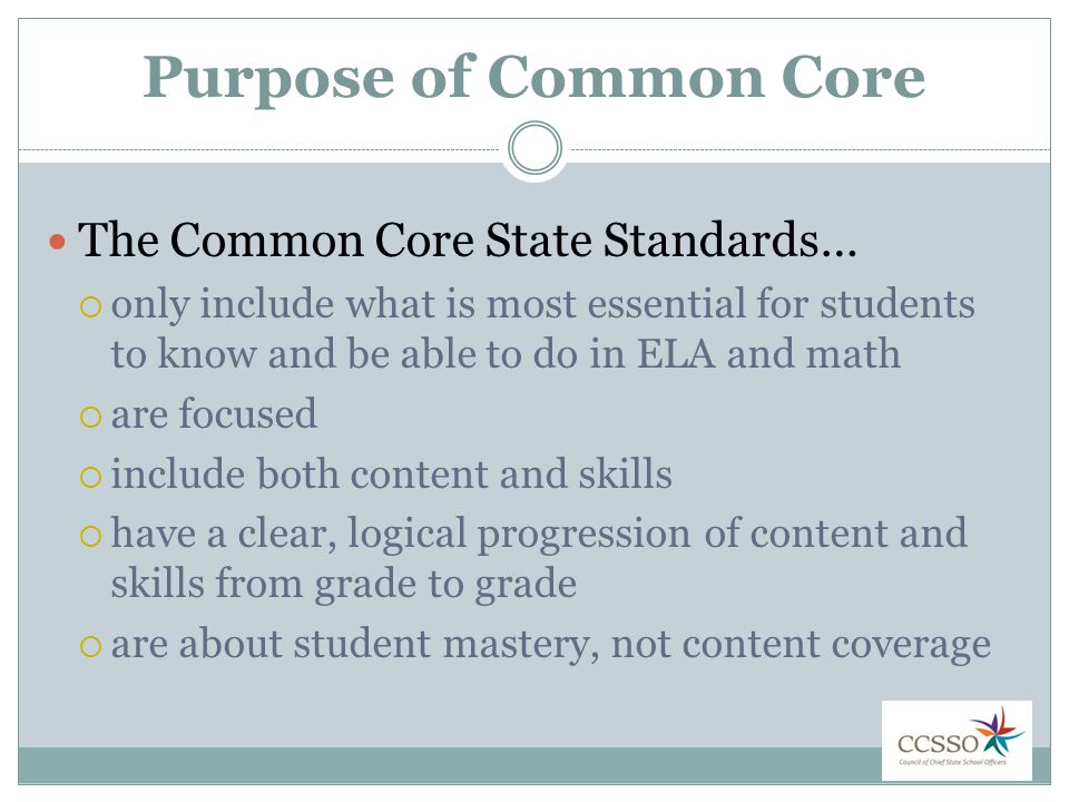 Purpose of Common Core The Common Core State Standards…  only include what is most essential for students to know and be able to do in ELA and math  are focused  include both content and skills  have a clear, logical progression of content and skills from grade to grade  are about student mastery, not content coverage