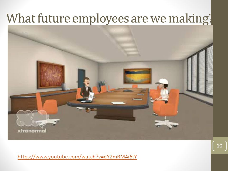 What future employees are we making? 10 https://www.youtube.com/watch?v=dY2mRM4i6tY