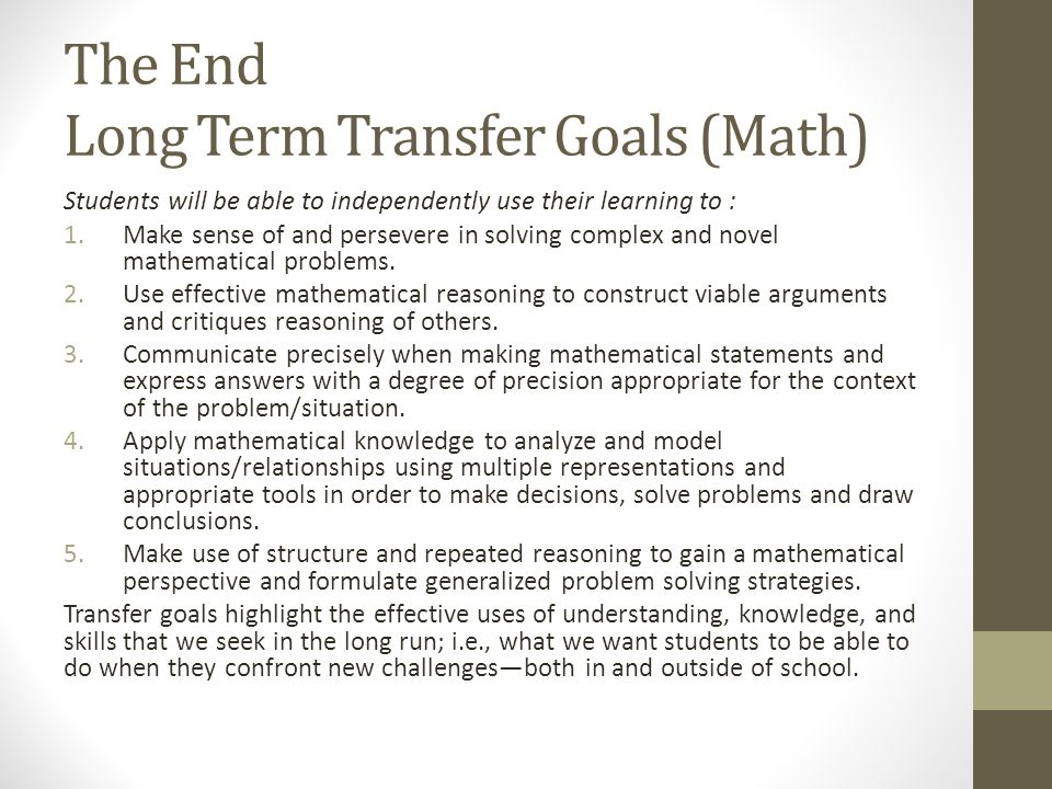 The End Long Term Transfer Goals (Math) Students will be able to independently use their learning to : 1.Make sense of and persevere in solving complex and novel mathematical problems.