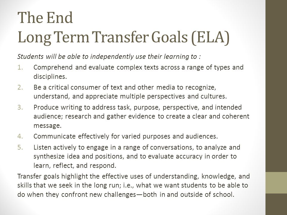 The End Long Term Transfer Goals (ELA) Students will be able to independently use their learning to : 1.Comprehend and evaluate complex texts across a range of types and disciplines.