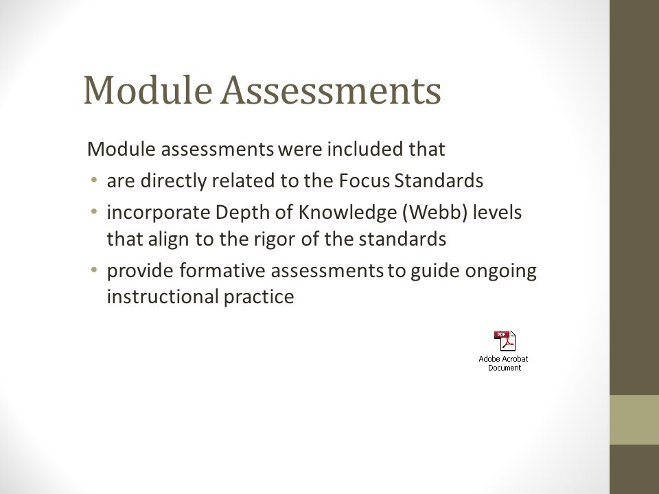 Module Assessments Module assessments were included that are directly related to the Focus Standards incorporate Depth of Knowledge (Webb) levels that align to the rigor of the standards provide formative assessments to guide ongoing instructional practice