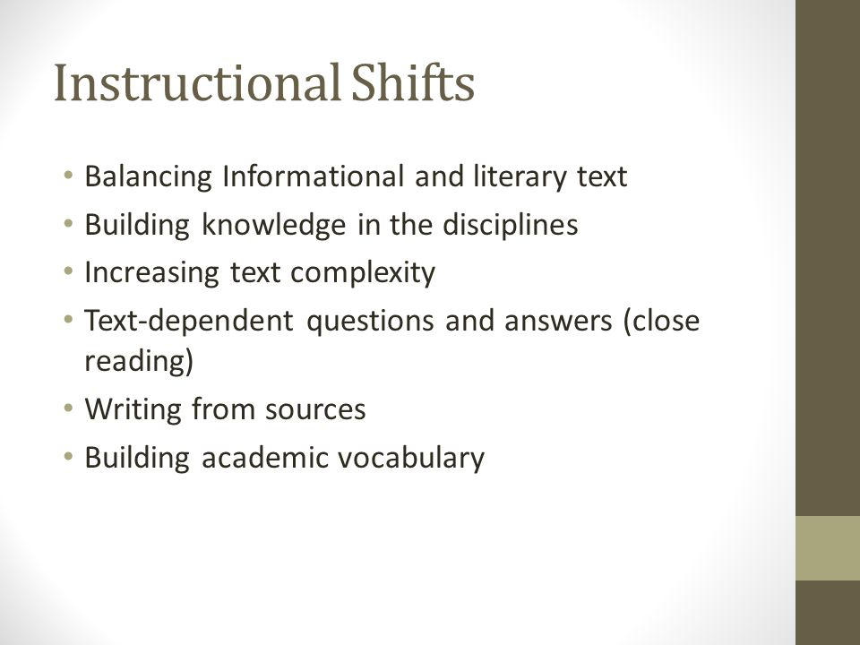 Instructional Shifts Balancing Informational and literary text Building knowledge in the disciplines Increasing text complexity Text-dependent questions and answers (close reading) Writing from sources Building academic vocabulary