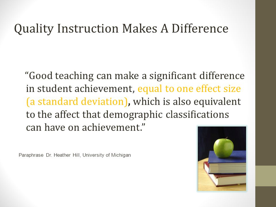 Quality Instruction Makes A Difference Good teaching can make a significant difference in student achievement, equal to one effect size (a standard deviation), which is also equivalent to the affect that demographic classifications can have on achievement. Paraphrase Dr.