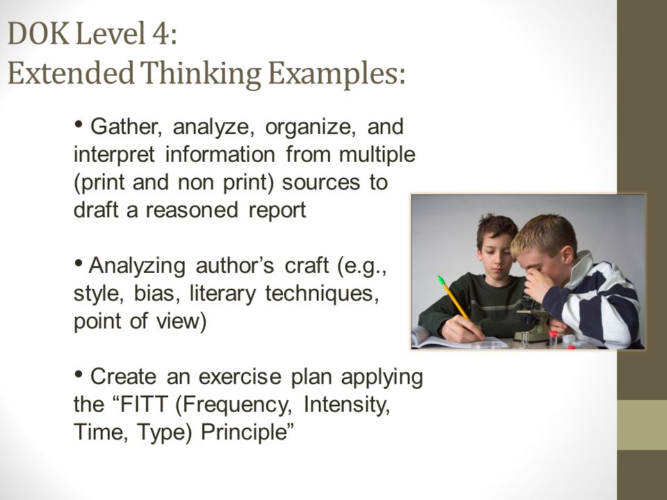 DOK Level 4: Extended Thinking Examples: Gather, analyze, organize, and interpret information from multiple (print and non print) sources to draft a reasoned report Analyzing author's craft (e.g., style, bias, literary techniques, point of view) Create an exercise plan applying the FITT (Frequency, Intensity, Time, Type) Principle