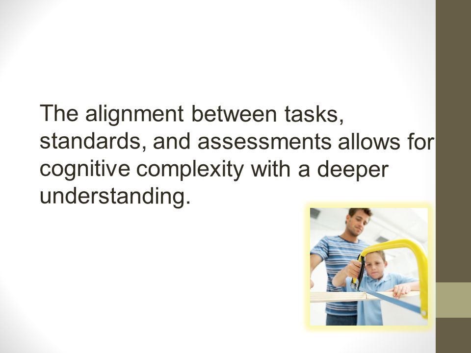 The alignment between tasks, standards, and assessments allows for cognitive complexity with a deeper understanding.