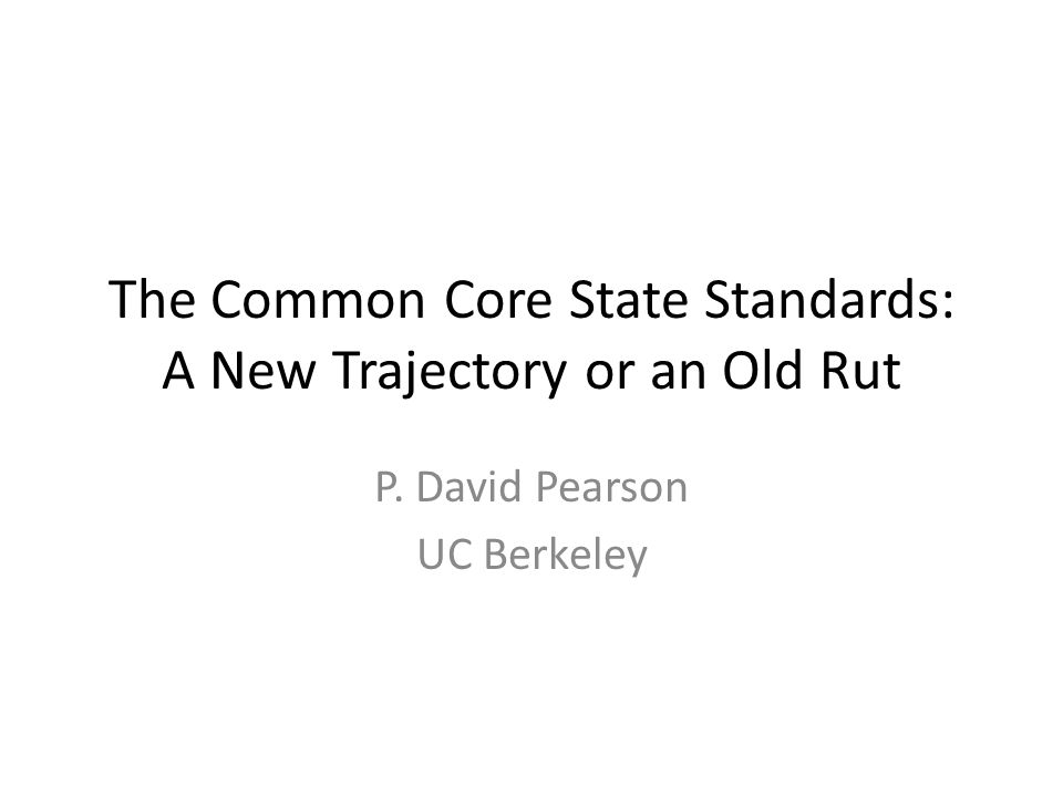 The Common Core State Standards: A New Trajectory or an Old Rut P. David Pearson UC Berkeley