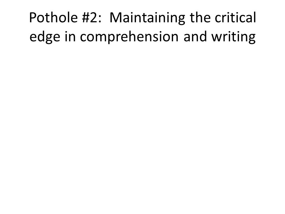 Pothole #2: Maintaining the critical edge in comprehension and writing