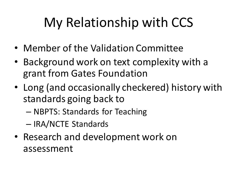 My Relationship with CCS Member of the Validation Committee Background work on text complexity with a grant from Gates Foundation Long (and occasionally checkered) history with standards going back to – NBPTS: Standards for Teaching – IRA/NCTE Standards Research and development work on assessment