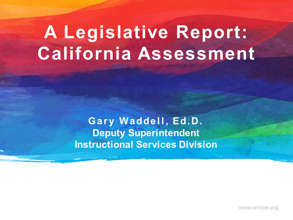 www.smcoe.org Gary Waddell, Ed.D. Deputy Superintendent Instructional Services Division A Legislative Report: California Assessment