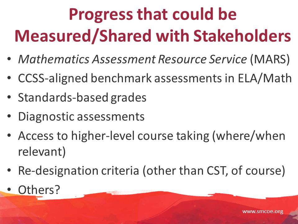 www.smcoe.org Progress that could be Measured/Shared with Stakeholders Mathematics Assessment Resource Service (MARS) CCSS-aligned benchmark assessments in ELA/Math Standards-based grades Diagnostic assessments Access to higher-level course taking (where/when relevant) Re-designation criteria (other than CST, of course) Others?