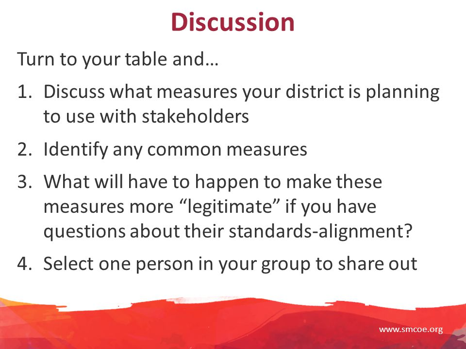 www.smcoe.org Discussion Turn to your table and… 1.Discuss what measures your district is planning to use with stakeholders 2.Identify any common measures 3.What will have to happen to make these measures more legitimate if you have questions about their standards-alignment.