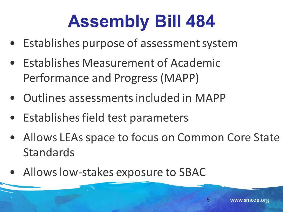 www.smcoe.org Assembly Bill 484 5 Establishes purpose of assessment system Establishes Measurement of Academic Performance and Progress (MAPP) Outlines assessments included in MAPP Establishes field test parameters Allows LEAs space to focus on Common Core State Standards Allows low-stakes exposure to SBAC