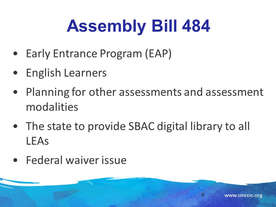 www.smcoe.org Assembly Bill 484 6 Early Entrance Program (EAP) English Learners Planning for other assessments and assessment modalities The state to provide SBAC digital library to all LEAs Federal waiver issue