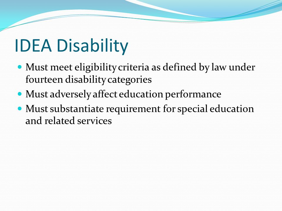 IDEA Disability Must meet eligibility criteria as defined by law under fourteen disability categories Must adversely affect education performance Must substantiate requirement for special education and related services