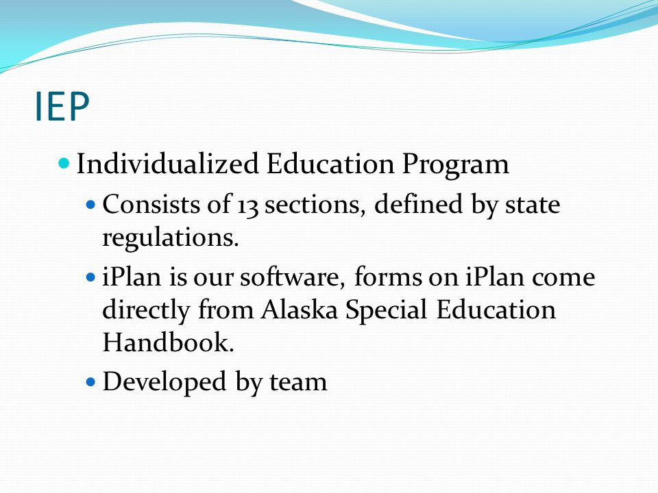 IEP Individualized Education Program Consists of 13 sections, defined by state regulations. iPlan is our software, forms on iPlan come directly from A