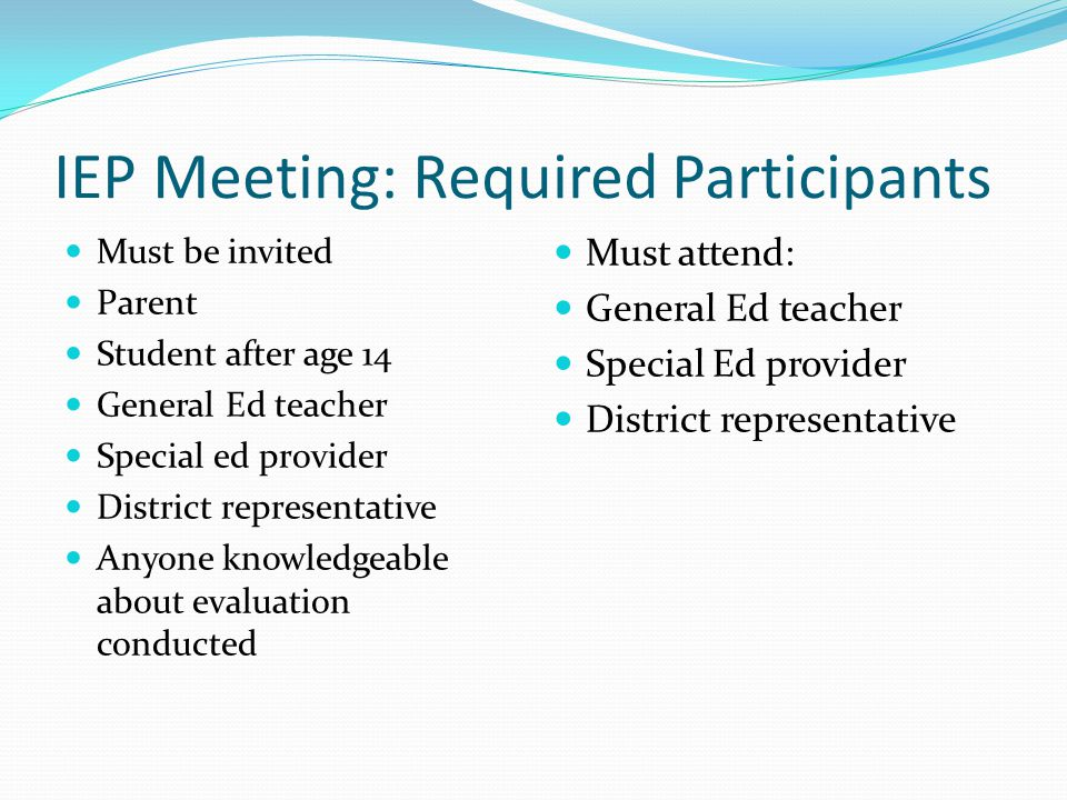 IEP Meeting: Required Participants Must be invited Parent Student after age 14 General Ed teacher Special ed provider District representative Anyone knowledgeable about evaluation conducted Must attend: General Ed teacher Special Ed provider District representative