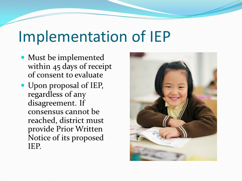Implementation of IEP Must be implemented within 45 days of receipt of consent to evaluate Upon proposal of IEP, regardless of any disagreement. If co