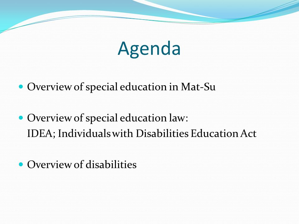 Agenda Overview of special education in Mat-Su Overview of special education law: IDEA; Individuals with Disabilities Education Act Overview of disabi
