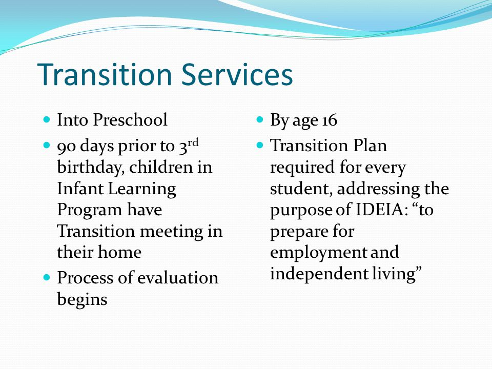Transition Services Into Preschool 90 days prior to 3 rd birthday, children in Infant Learning Program have Transition meeting in their home Process o