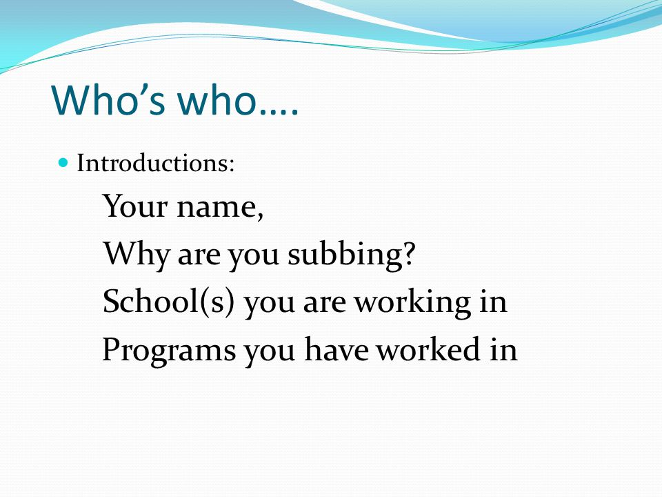 Who's who….Introductions: Your name, Why are you subbing.