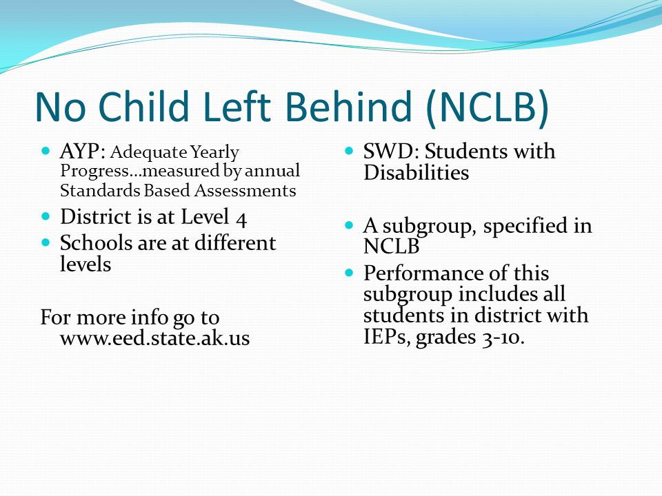 No Child Left Behind (NCLB) AYP: Adequate Yearly Progress…measured by annual Standards Based Assessments District is at Level 4 Schools are at different levels For more info go to www.eed.state.ak.us SWD: Students with Disabilities A subgroup, specified in NCLB Performance of this subgroup includes all students in district with IEPs, grades 3-10.