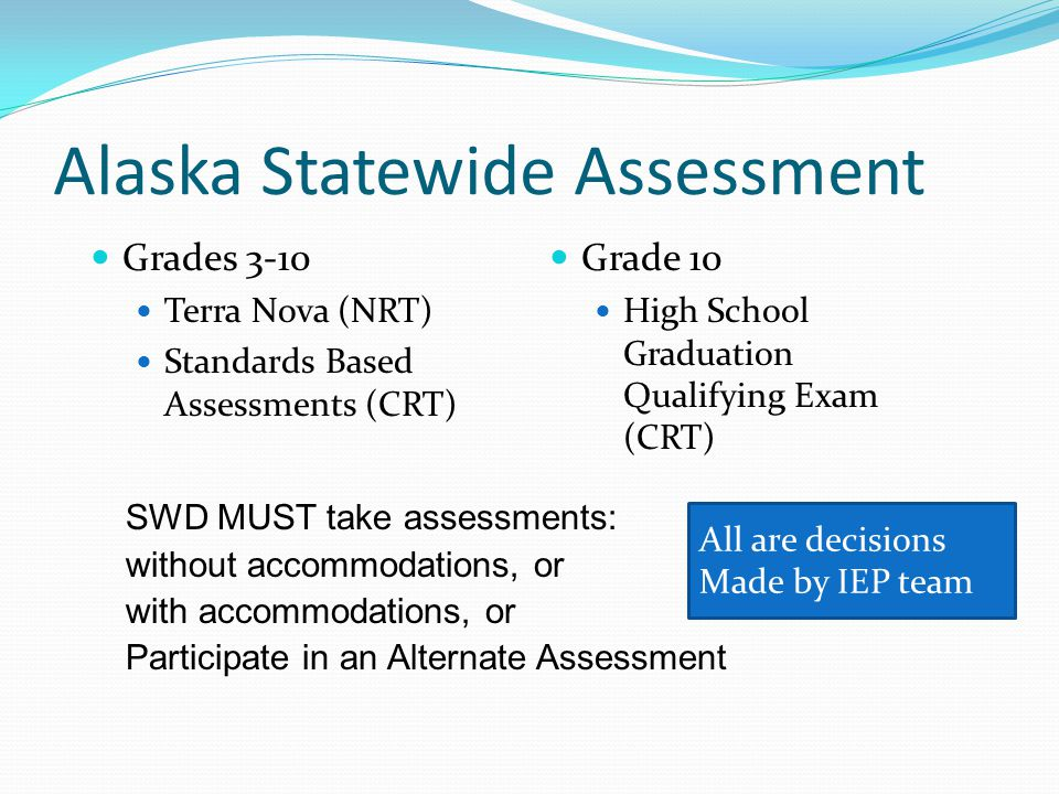 All are decisions Made by IEP team Alaska Statewide Assessment Grades 3-10 Terra Nova (NRT) Standards Based Assessments (CRT) Grade 10 High School Graduation Qualifying Exam (CRT) SWD MUST take assessments: without accommodations, or with accommodations, or Participate in an Alternate Assessment
