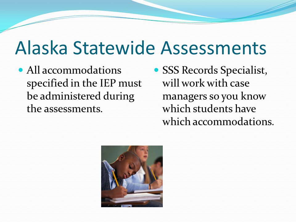 Alaska Statewide Assessments All accommodations specified in the IEP must be administered during the assessments.