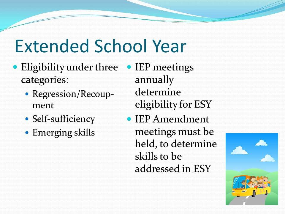Extended School Year Eligibility under three categories: Regression/Recoup- ment Self-sufficiency Emerging skills IEP meetings annually determine eligibility for ESY IEP Amendment meetings must be held, to determine skills to be addressed in ESY