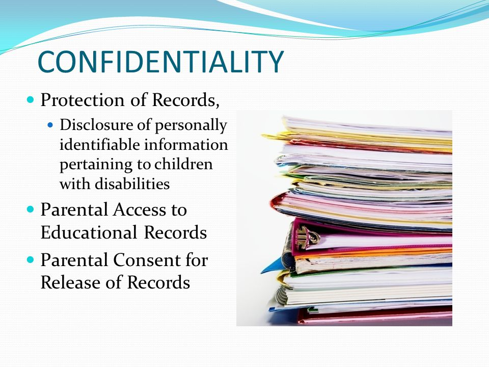 CONFIDENTIALITY Protection of Records, Disclosure of personally identifiable information pertaining to children with disabilities Parental Access to E