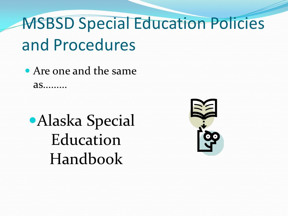 MSBSD Special Education Policies and Procedures Are one and the same as……… Alaska Special Education Handbook