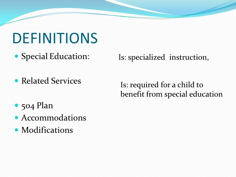DEFINITIONS Special Education: Related Services 504 Plan Accommodations Modifications Is: specialized instruction, Is: required for a child to benefit from special education