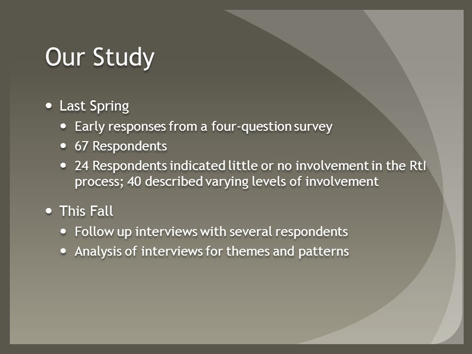 Our Study Last Spring Early responses from a four-question survey 67 Respondents 24 Respondents indicated little or no involvement in the RtI process; 40 described varying levels of involvement This Fall Follow up interviews with several respondents Analysis of interviews for themes and patterns Last Spring Early responses from a four-question survey 67 Respondents 24 Respondents indicated little or no involvement in the RtI process; 40 described varying levels of involvement This Fall Follow up interviews with several respondents Analysis of interviews for themes and patterns