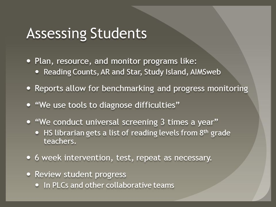 Assessing Students Plan, resource, and monitor programs like: Reading Counts, AR and Star, Study Island, AIMSweb Reports allow for benchmarking and progress monitoring We use tools to diagnose difficulties We conduct universal screening 3 times a year HS librarian gets a list of reading levels from 8 th grade teachers.