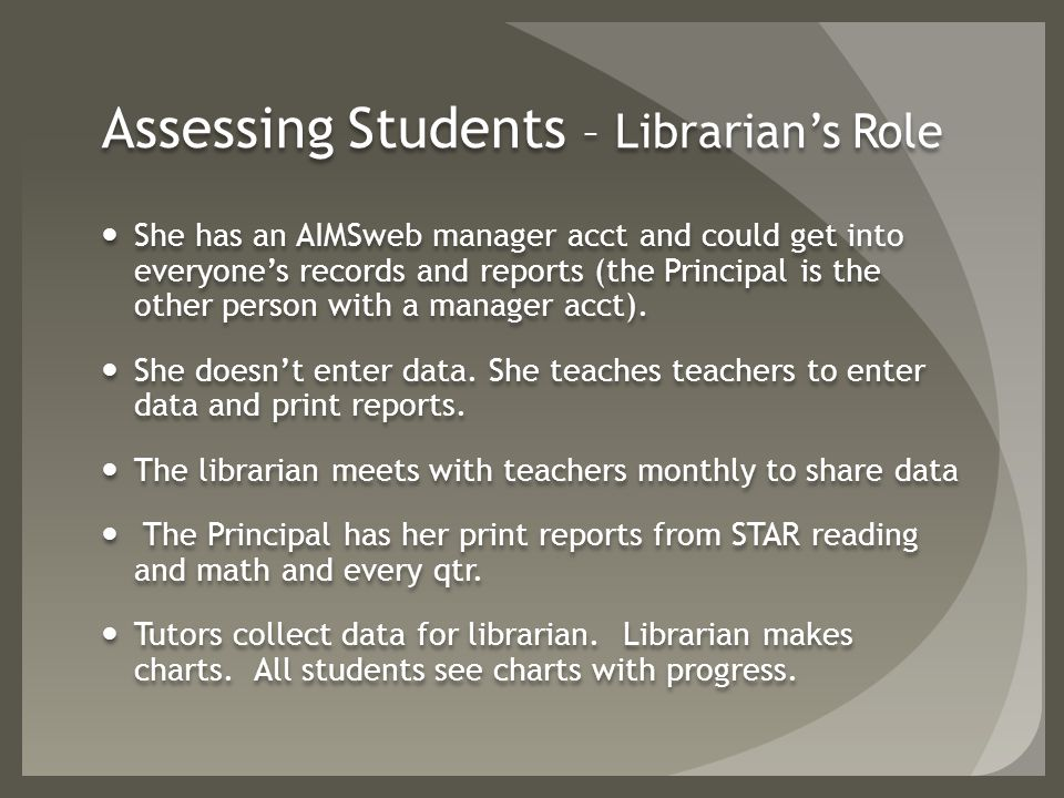 Assessing Students – Librarian's Role She has an AIMSweb manager acct and could get into everyone's records and reports (the Principal is the other person with a manager acct).