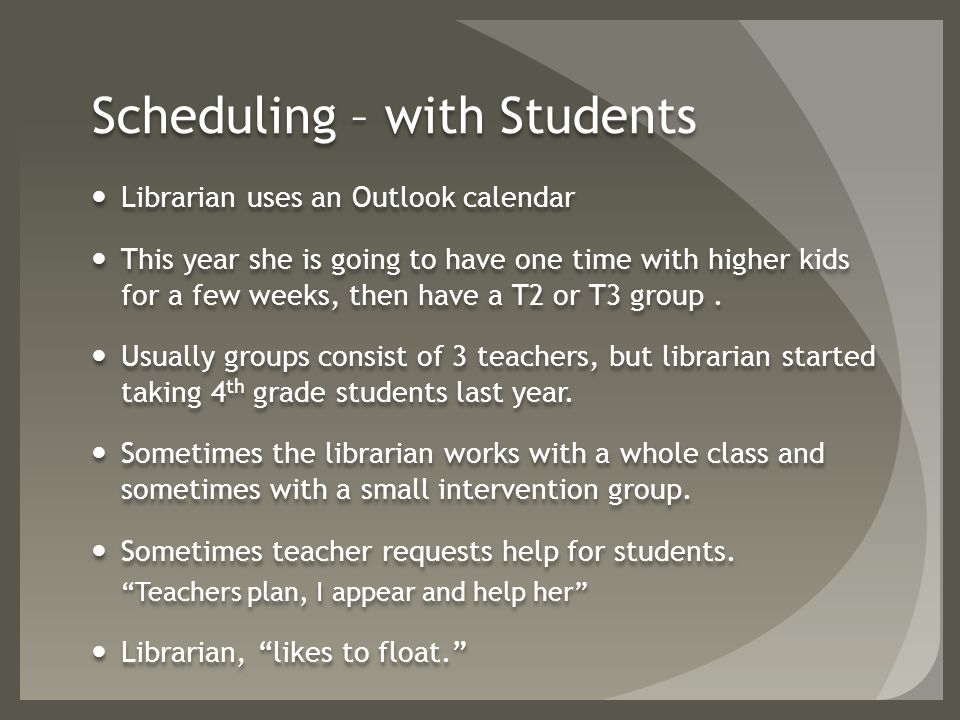 Scheduling – with Students Librarian uses an Outlook calendar This year she is going to have one time with higher kids for a few weeks, then have a T2 or T3 group.