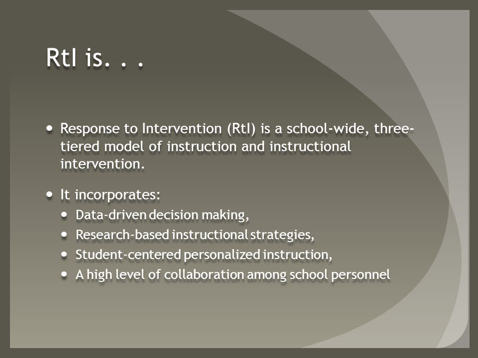 RtI is... Response to Intervention (RtI) is a school-wide, three- tiered model of instruction and instructional intervention. It incorporates: Data-dr