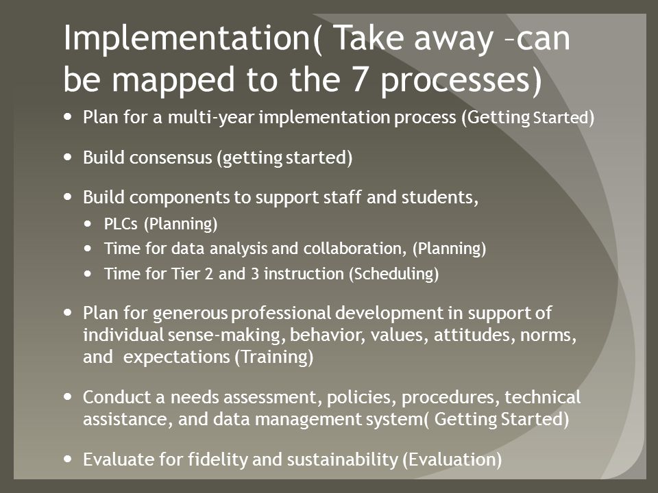 Implementation( Take away –can be mapped to the 7 processes) Plan for a multi-year implementation process (Getting Started ) Build consensus (getting started) Build components to support staff and students, PLCs (Planning) Time for data analysis and collaboration, (Planning) Time for Tier 2 and 3 instruction (Scheduling) Plan for generous professional development in support of individual sense-making, behavior, values, attitudes, norms, and expectations (Training) Conduct a needs assessment, policies, procedures, technical assistance, and data management system( Getting Started) Evaluate for fidelity and sustainability (Evaluation)
