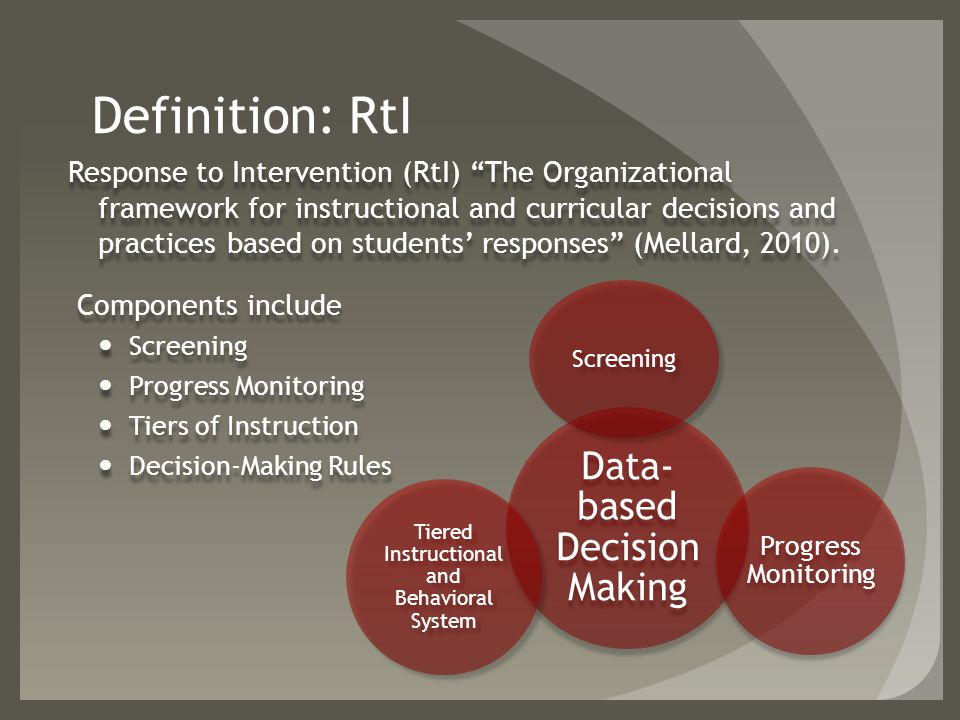 Definition: RtI Response to Intervention (RtI) The Organizational framework for instructional and curricular decisions and practices based on students' responses (Mellard, 2010).