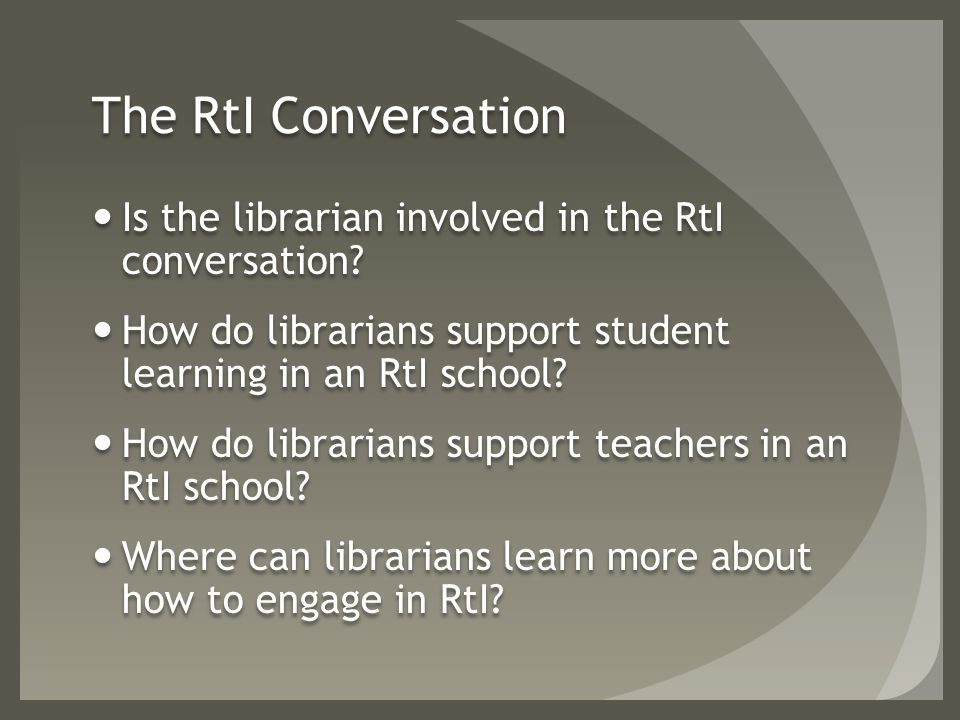The RtI Conversation Is the librarian involved in the RtI conversation.