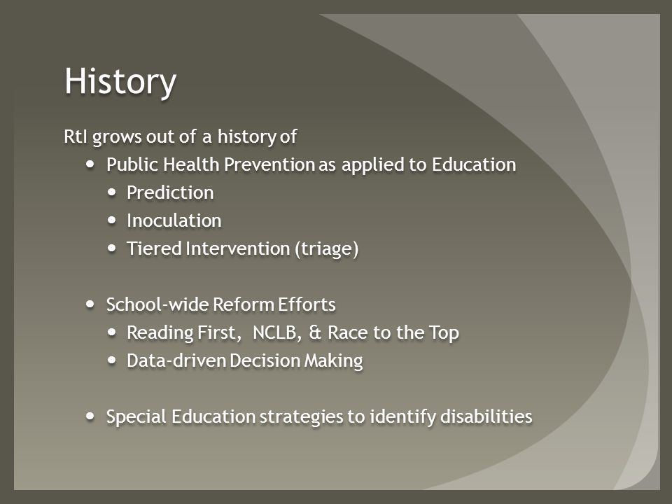 History RtI grows out of a history of Public Health Prevention as applied to Education Prediction Inoculation Tiered Intervention (triage) School-wide Reform Efforts Reading First, NCLB, & Race to the Top Data-driven Decision Making Special Education strategies to identify disabilities RtI grows out of a history of Public Health Prevention as applied to Education Prediction Inoculation Tiered Intervention (triage) School-wide Reform Efforts Reading First, NCLB, & Race to the Top Data-driven Decision Making Special Education strategies to identify disabilities