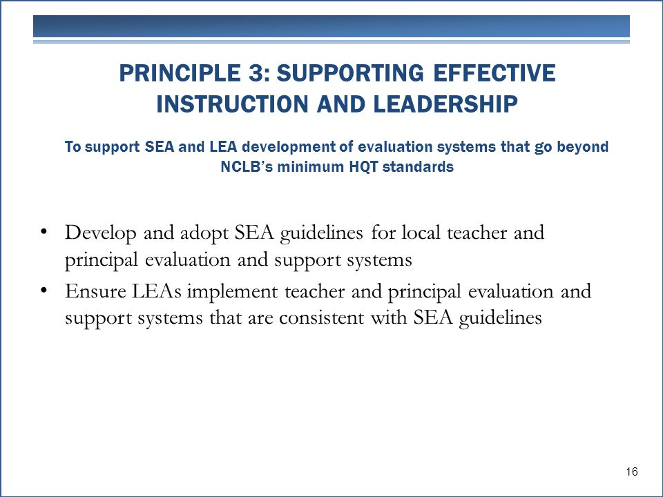 PRINCIPLE 3: SUPPORTING EFFECTIVE INSTRUCTION AND LEADERSHIP To support SEA and LEA development of evaluation systems that go beyond NCLB's minimum HQT standards Develop and adopt SEA guidelines for local teacher and principal evaluation and support systems Ensure LEAs implement teacher and principal evaluation and support systems that are consistent with SEA guidelines 16
