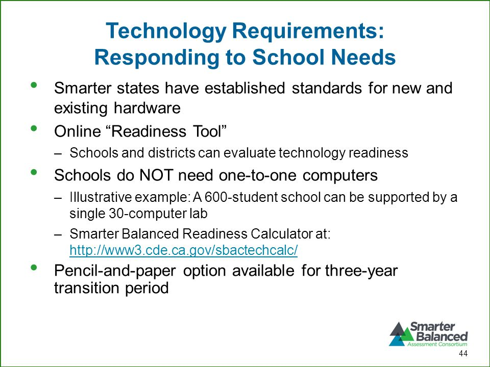 Technology Requirements: Responding to School Needs Smarter states have established standards for new and existing hardware Online Readiness Tool –Schools and districts can evaluate technology readiness Schools do NOT need one-to-one computers –Illustrative example: A 600-student school can be supported by a single 30-computer lab –Smarter Balanced Readiness Calculator at: http://www3.cde.ca.gov/sbactechcalc/ http://www3.cde.ca.gov/sbactechcalc/ Pencil-and-paper option available for three-year transition period 44