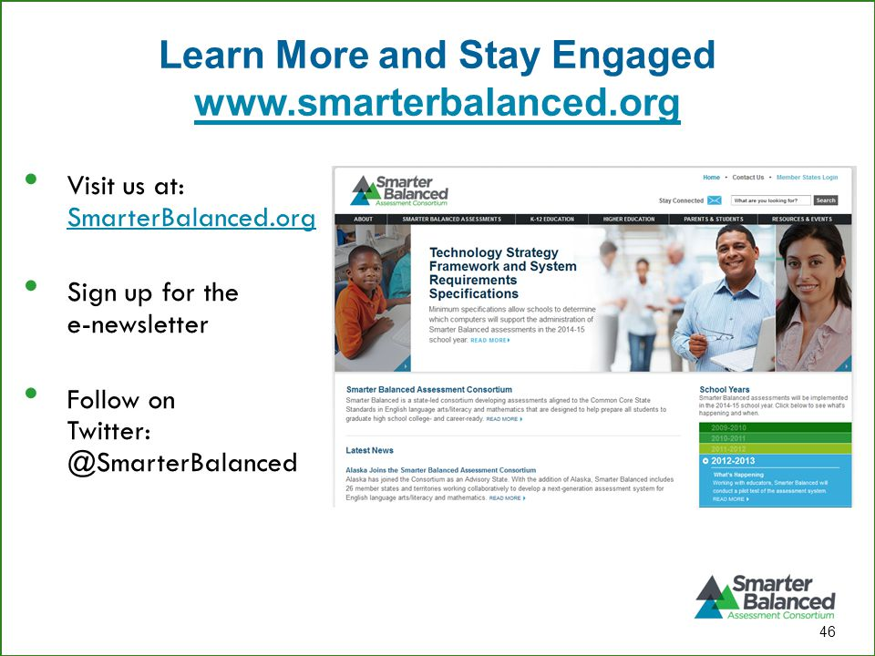 Learn More and Stay Engaged www.smarterbalanced.org www.smarterbalanced.org 46 Visit us at: SmarterBalanced.org SmarterBalanced.org Sign up for the e-newsletter Follow on Twitter: @SmarterBalanced