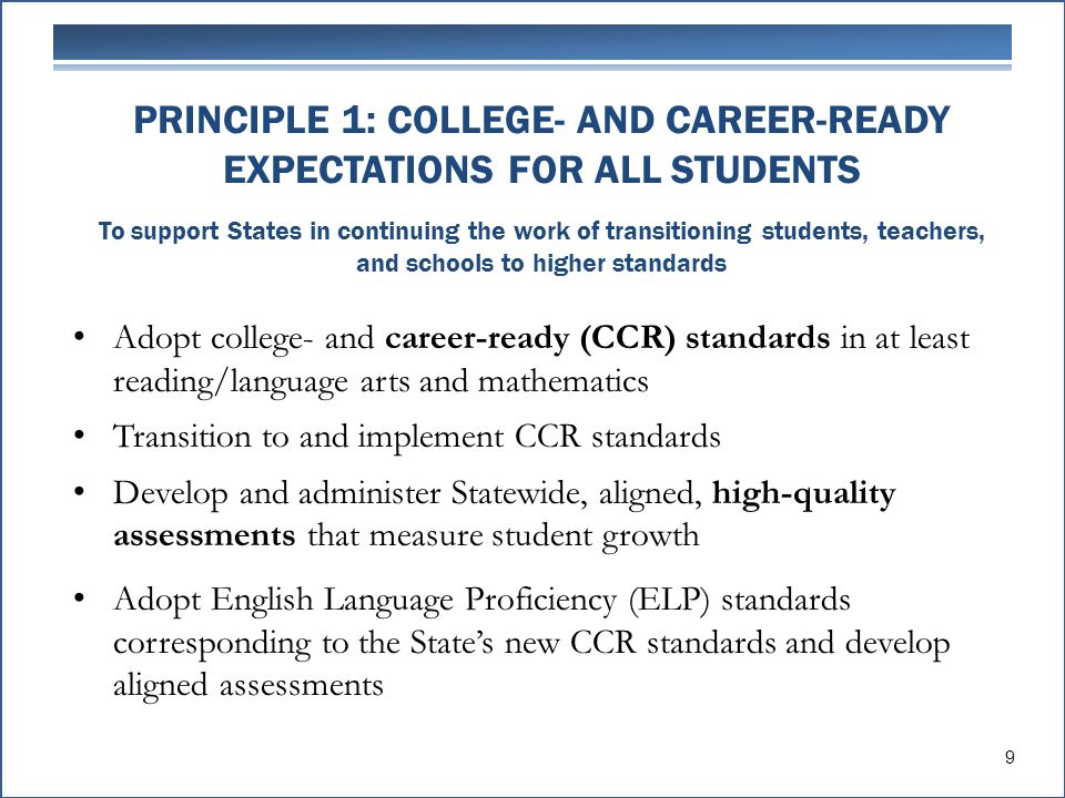 PRINCIPLE 1: COLLEGE- AND CAREER-READY EXPECTATIONS FOR ALL STUDENTS To support States in continuing the work of transitioning students, teachers, and schools to higher standards Adopt college- and career-ready (CCR) standards in at least reading/language arts and mathematics Transition to and implement CCR standards Develop and administer Statewide, aligned, high-quality assessments that measure student growth Adopt English Language Proficiency (ELP) standards corresponding to the State's new CCR standards and develop aligned assessments 9