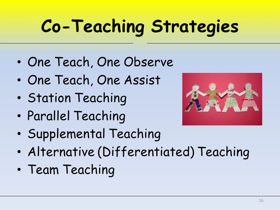 Co-Teaching Strategies One Teach, One Observe One Teach, One Assist Station Teaching Parallel Teaching Supplemental Teaching Alternative (Differentiated) Teaching Team Teaching 16