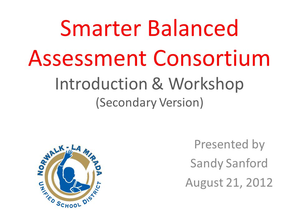 Smarter Balanced Assessment Consortium Introduction & Workshop (Secondary Version) Presented by Sandy Sanford August 21, 2012