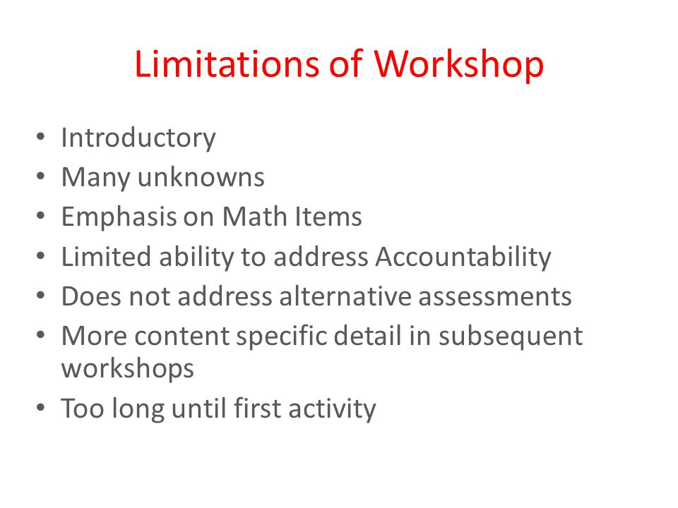 Limitations of Workshop Introductory Many unknowns Emphasis on Math Items Limited ability to address Accountability Does not address alternative assessments More content specific detail in subsequent workshops Too long until first activity