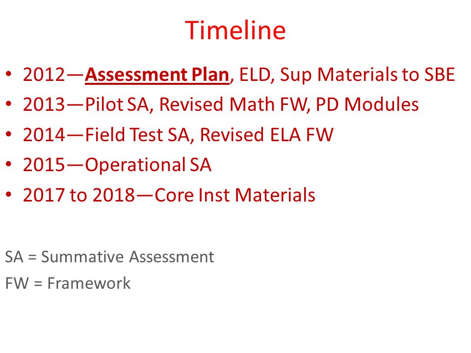 Timeline 2012—Assessment Plan, ELD, Sup Materials to SBE 2013—Pilot SA, Revised Math FW, PD Modules 2014—Field Test SA, Revised ELA FW 2015—Operational SA 2017 to 2018—Core Inst Materials SA = Summative Assessment FW = Framework